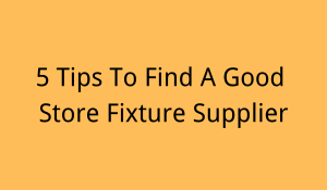 5 Tips To Find A Good Store Fixture Supplier