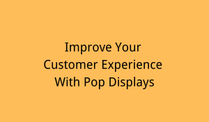 improve customer experience with pop displays